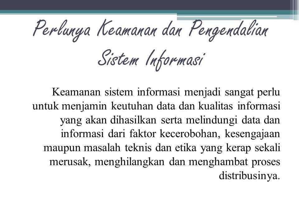 Perlunya Keamanan dan Pengendalian Sistem Informasi Keamanan sistem informasi menjadi sangat perlu untuk menjamin keutuhan data dan kualitas informasi