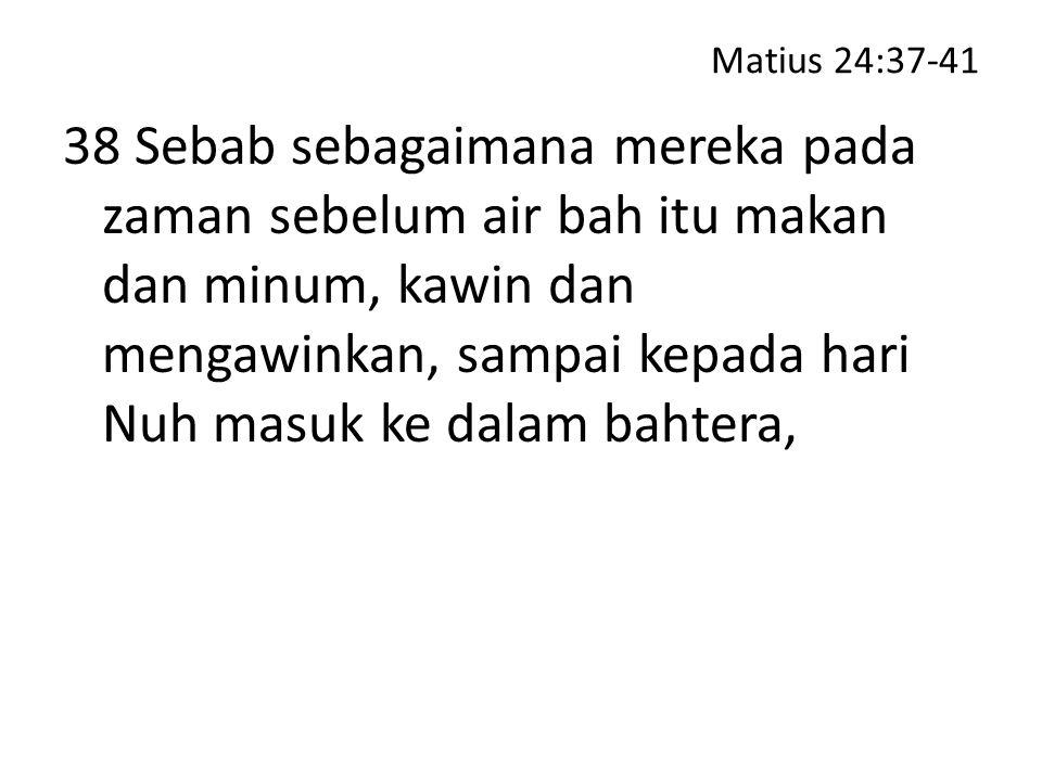 Matius 24:37-41 38 Sebab sebagaimana mereka pada zaman sebelum air bah itu makan dan minum, kawin dan mengawinkan, sampai kepada hari Nuh masuk ke dal