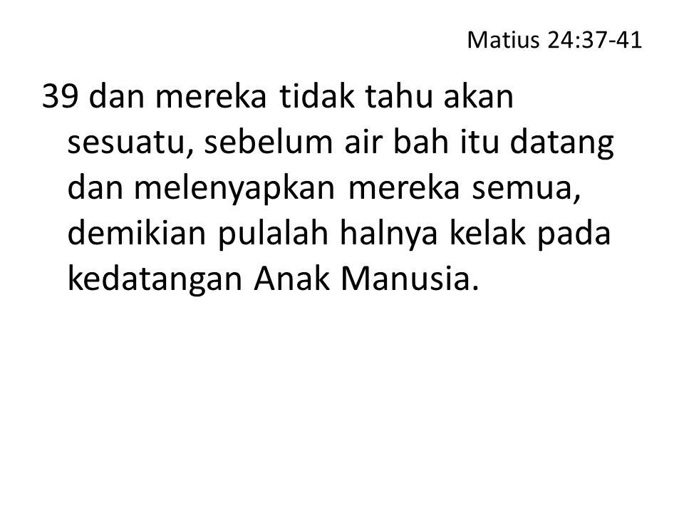Matius 24:37-41 39 dan mereka tidak tahu akan sesuatu, sebelum air bah itu datang dan melenyapkan mereka semua, demikian pulalah halnya kelak pada ked