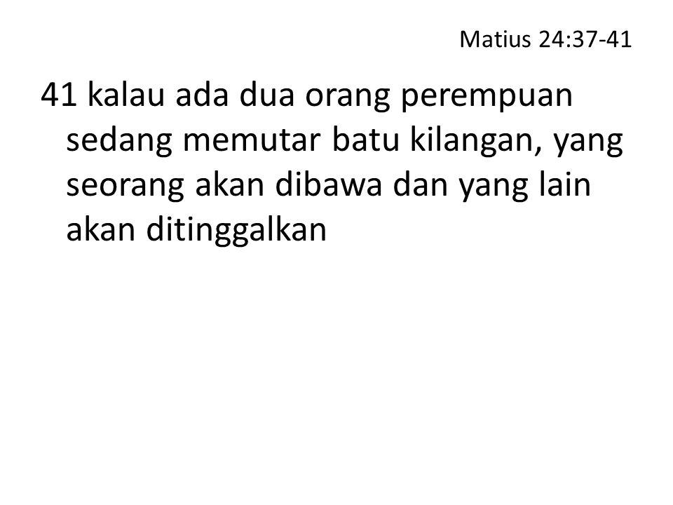 Matius 24:37-41 41 kalau ada dua orang perempuan sedang memutar batu kilangan, yang seorang akan dibawa dan yang lain akan ditinggalkan