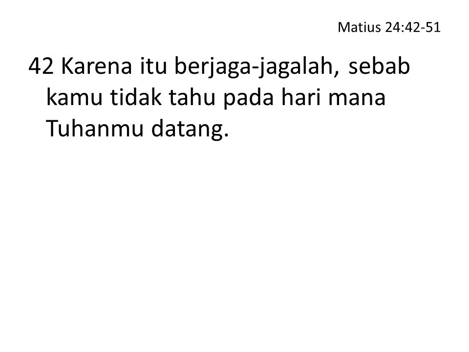 Matius 24:42-51 42 Karena itu berjaga-jagalah, sebab kamu tidak tahu pada hari mana Tuhanmu datang.