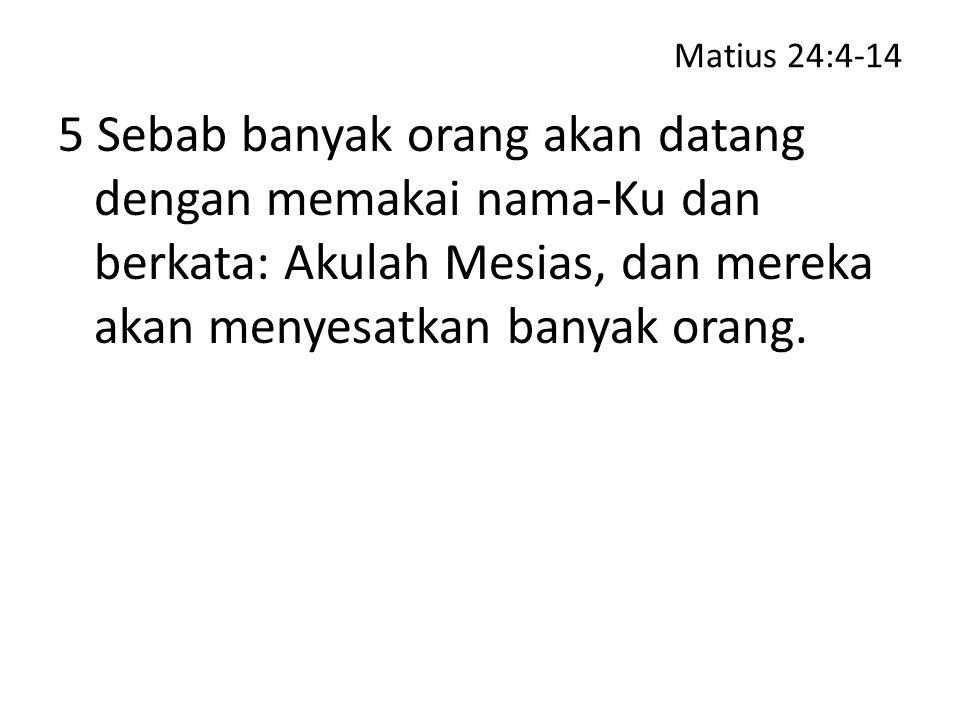 Matius 24:4-14 5 Sebab banyak orang akan datang dengan memakai nama-Ku dan berkata: Akulah Mesias, dan mereka akan menyesatkan banyak orang.