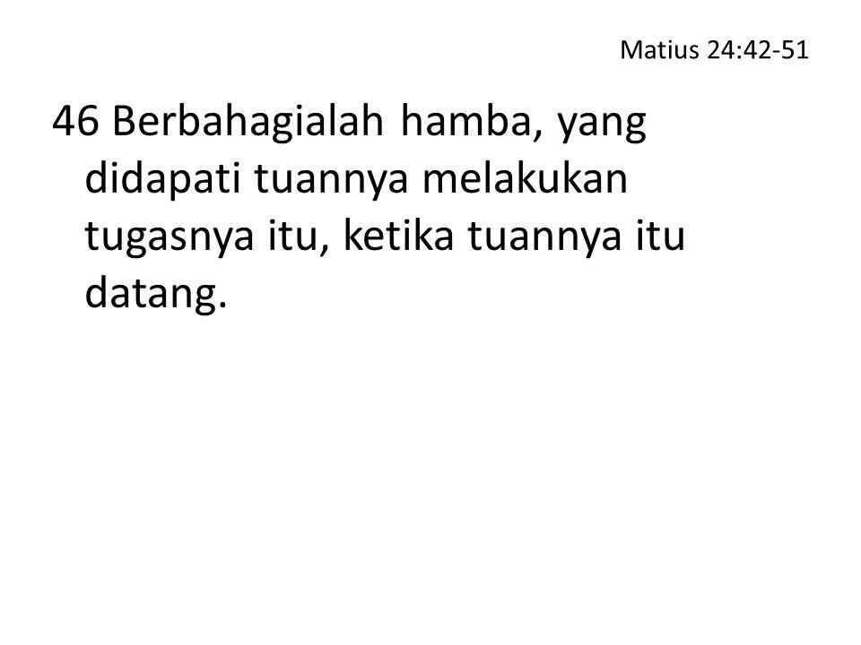 Matius 24:42-51 46 Berbahagialah hamba, yang didapati tuannya melakukan tugasnya itu, ketika tuannya itu datang.