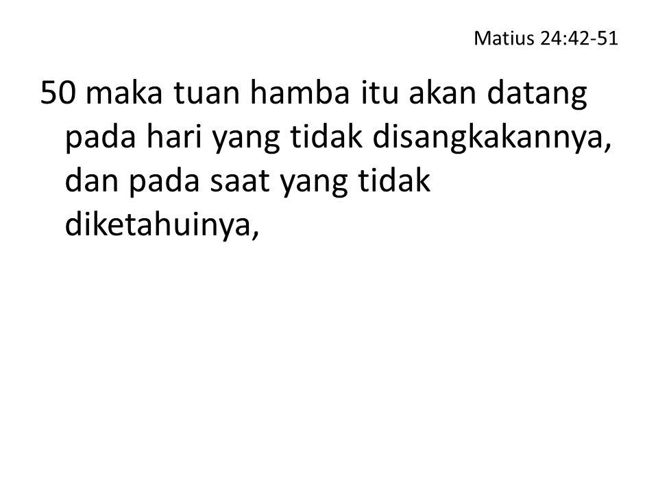 Matius 24:42-51 50 maka tuan hamba itu akan datang pada hari yang tidak disangkakannya, dan pada saat yang tidak diketahuinya,