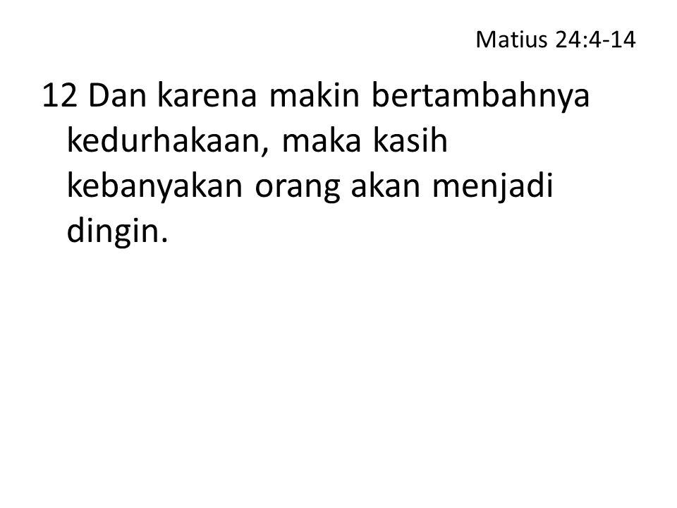 Matius 24:4-14 12 Dan karena makin bertambahnya kedurhakaan, maka kasih kebanyakan orang akan menjadi dingin.