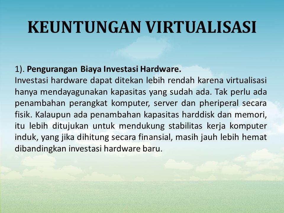 KEUNTUNGAN VIRTUALISASI 1). Pengurangan Biaya Investasi Hardware. Investasi hardware dapat ditekan lebih rendah karena virtualisasi hanya mendayagunak