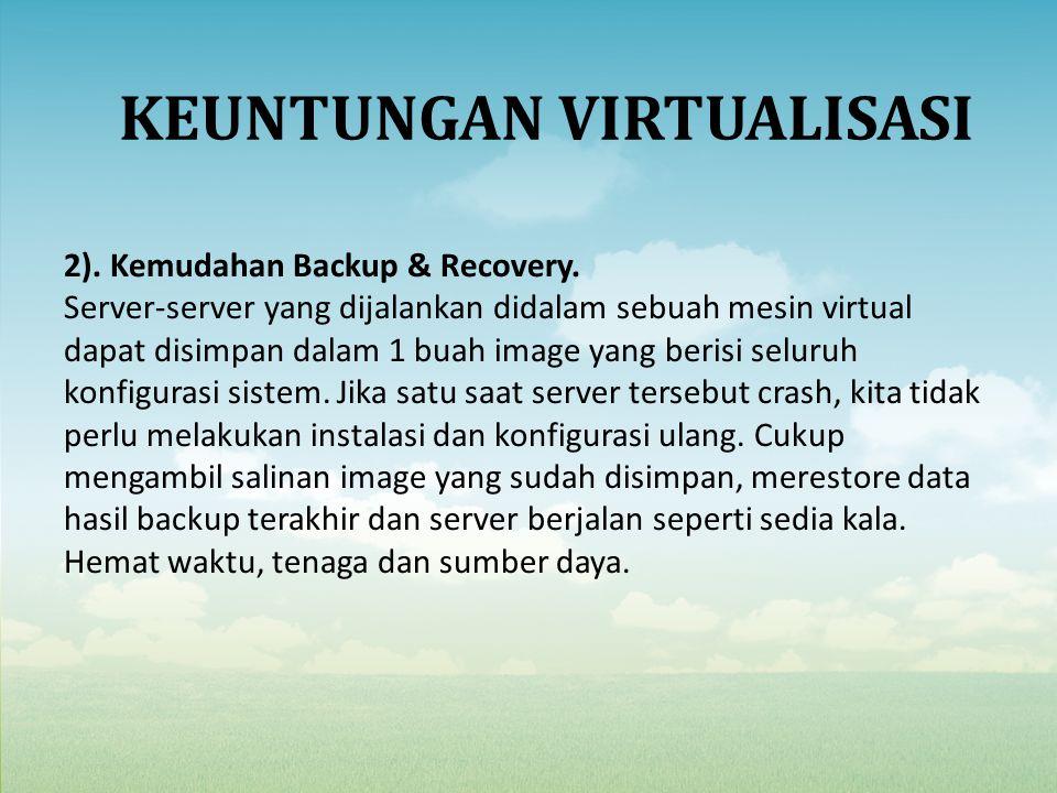2). Kemudahan Backup & Recovery. Server-server yang dijalankan didalam sebuah mesin virtual dapat disimpan dalam 1 buah image yang berisi seluruh konf