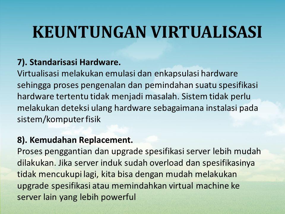 7). Standarisasi Hardware. Virtualisasi melakukan emulasi dan enkapsulasi hardware sehingga proses pengenalan dan pemindahan suatu spesifikasi hardwar