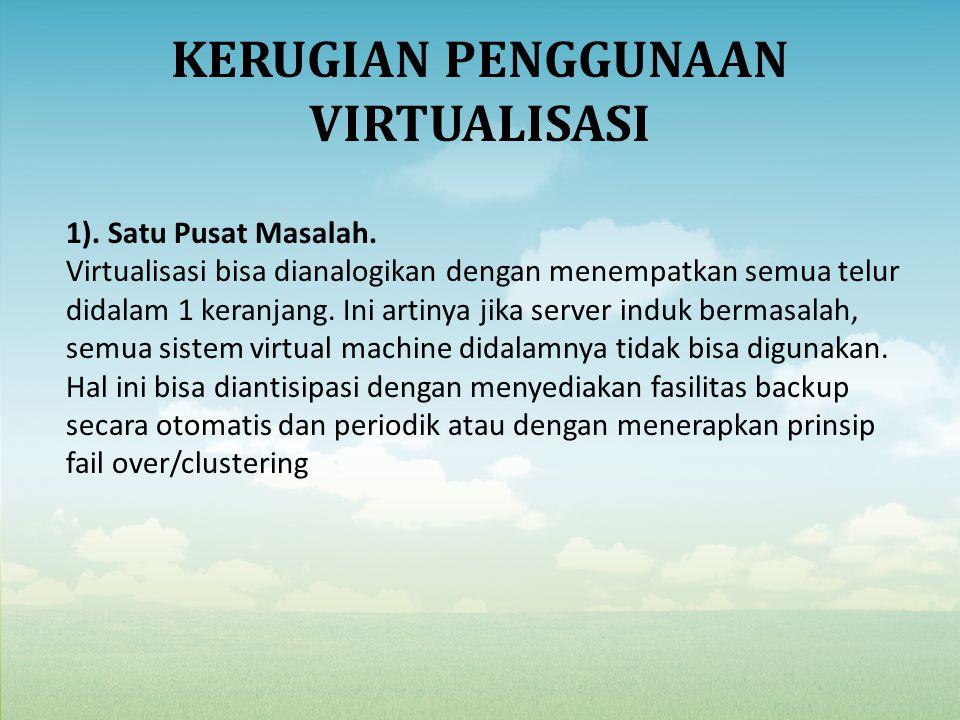 KERUGIAN PENGGUNAAN VIRTUALISASI 1). Satu Pusat Masalah. Virtualisasi bisa dianalogikan dengan menempatkan semua telur didalam 1 keranjang. Ini artiny