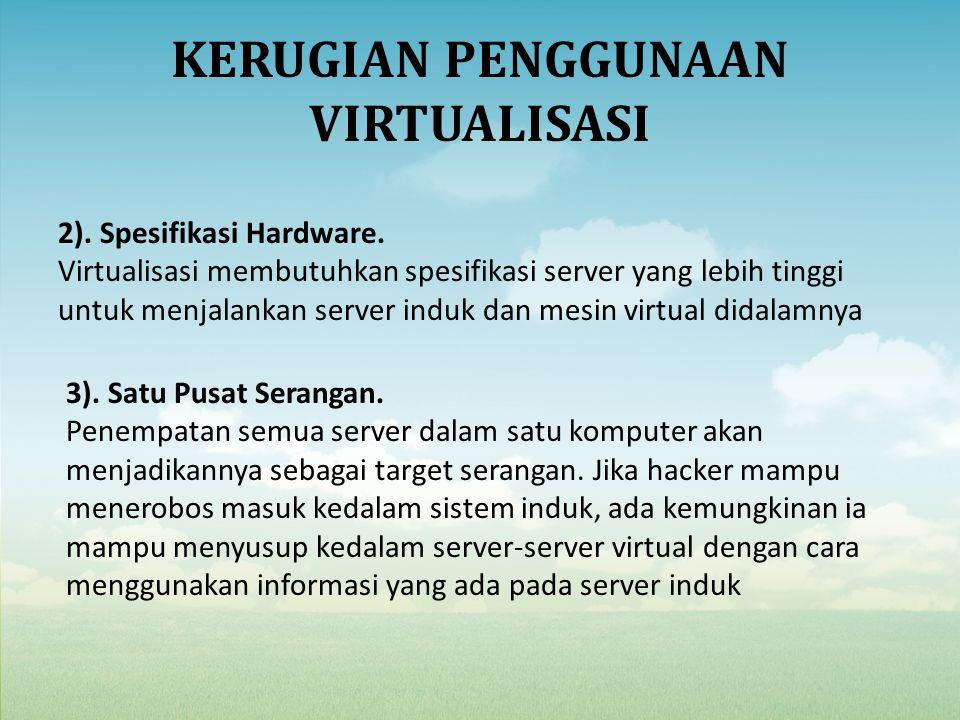 KERUGIAN PENGGUNAAN VIRTUALISASI 2). Spesifikasi Hardware. Virtualisasi membutuhkan spesifikasi server yang lebih tinggi untuk menjalankan server indu