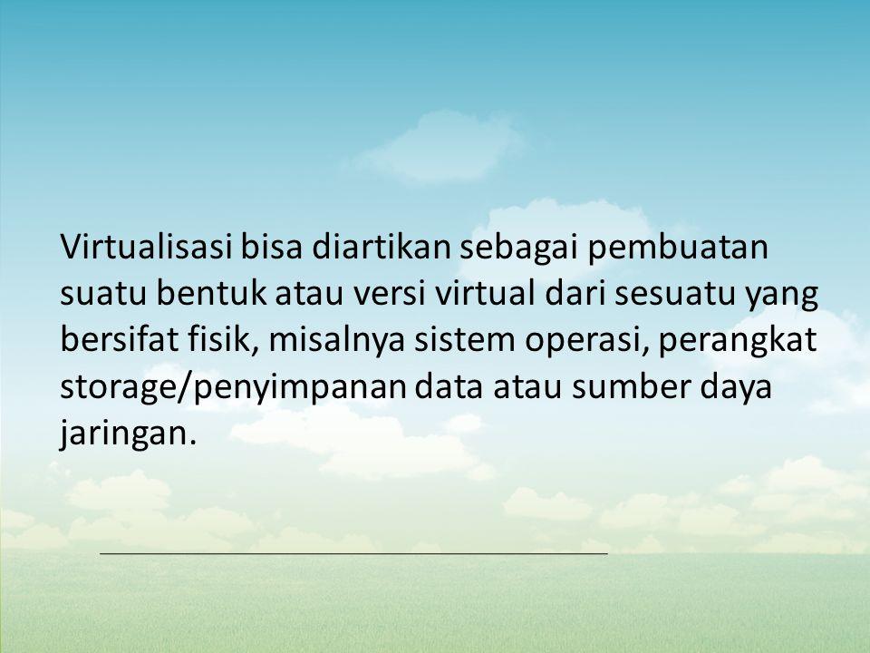 Virtualisasi bisa diartikan sebagai pembuatan suatu bentuk atau versi virtual dari sesuatu yang bersifat fisik, misalnya sistem operasi, perangkat sto