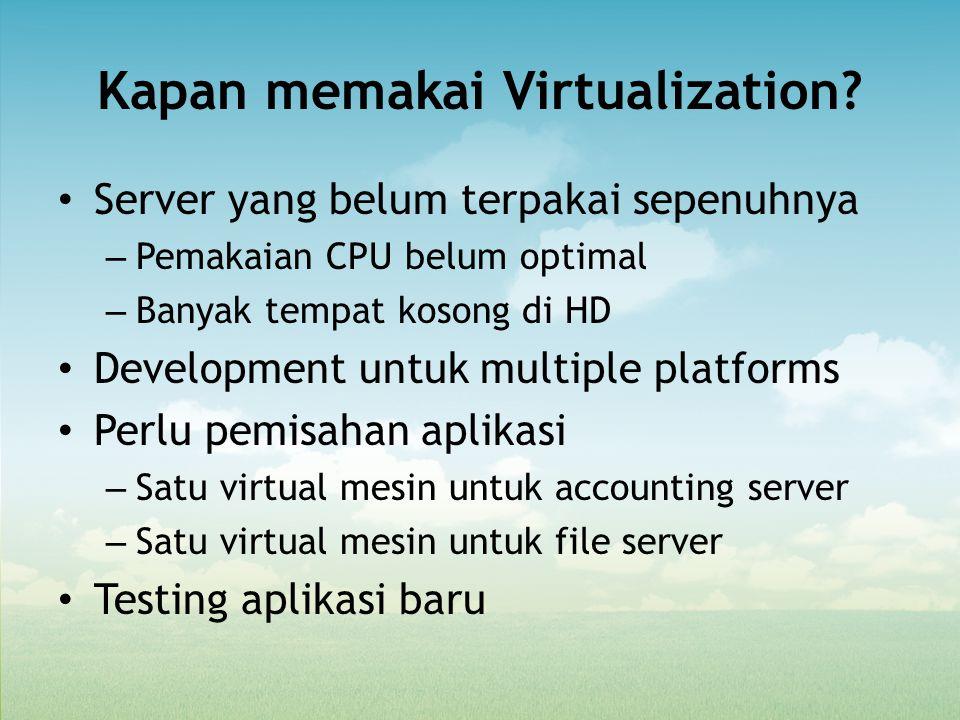 Kapan memakai Virtualization? Server yang belum terpakai sepenuhnya – Pemakaian CPU belum optimal – Banyak tempat kosong di HD Development untuk multi