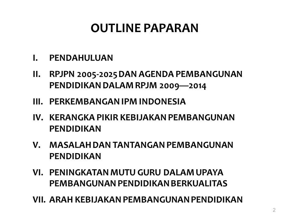 2 OUTLINE PAPARAN I.PENDAHULUAN II.RPJPN 2005-2025 DAN AGENDA PEMBANGUNAN PENDIDIKAN DALAM RPJM 2009—2014 III.PERKEMBANGAN IPM INDONESIA IV.KERANGKA P