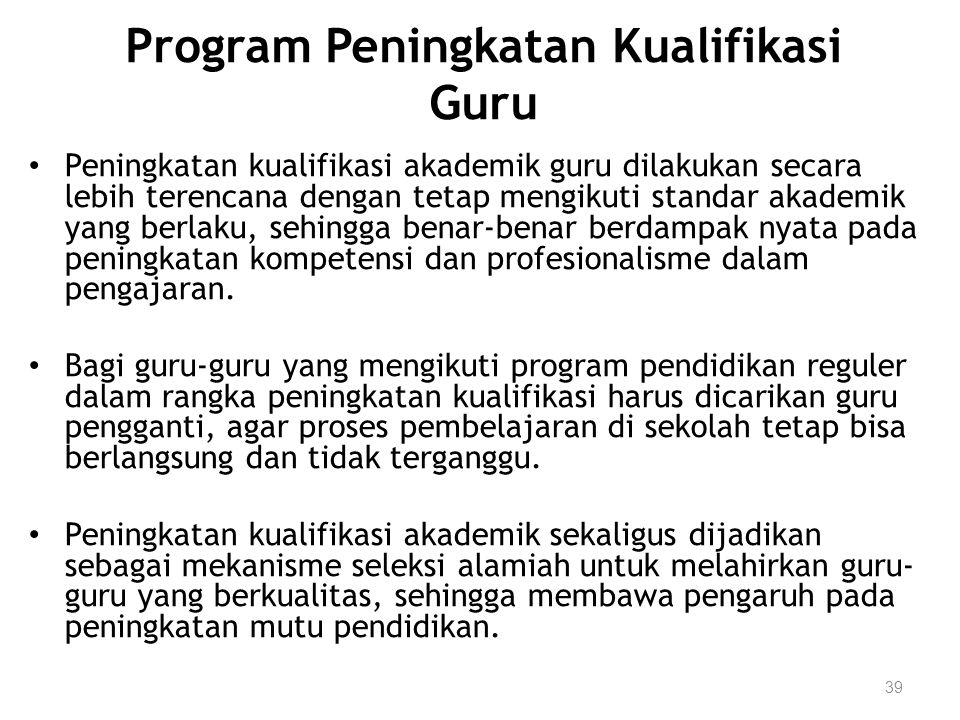 39 Program Peningkatan Kualifikasi Guru Peningkatan kualifikasi akademik guru dilakukan secara lebih terencana dengan tetap mengikuti standar akademik