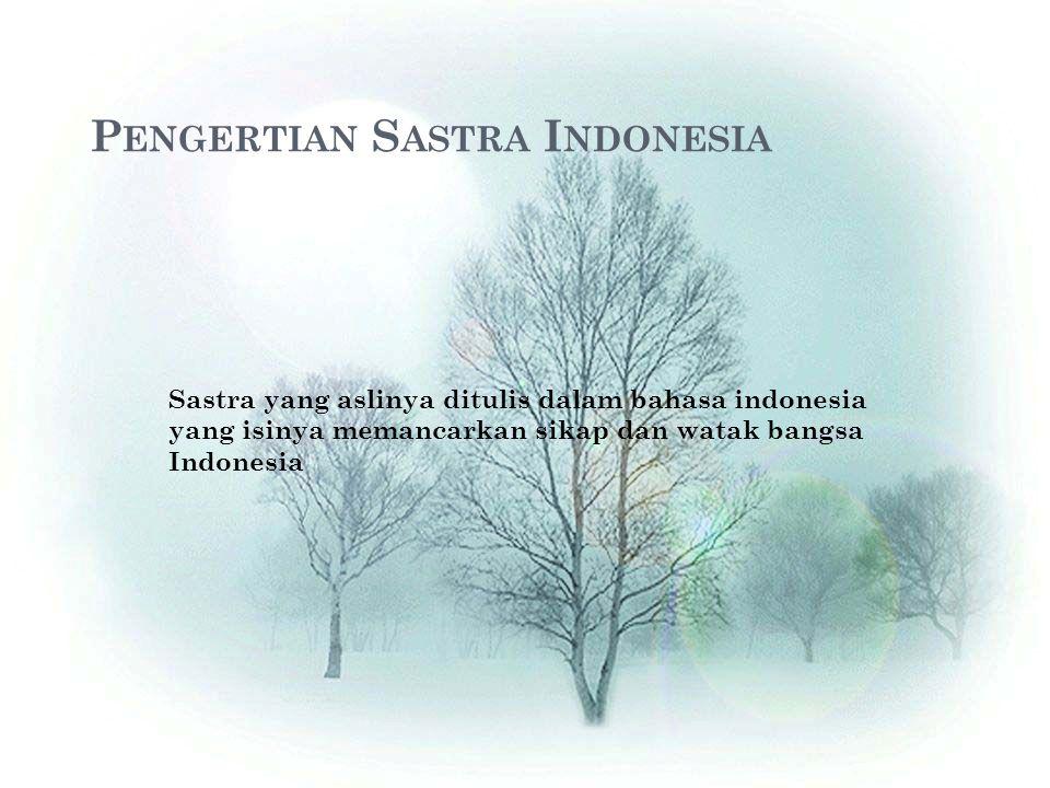 P ENGERTIAN S ASTRA I NDONESIA Sastra yang aslinya ditulis dalam bahasa indonesia yang isinya memancarkan sikap dan watak bangsa Indonesia