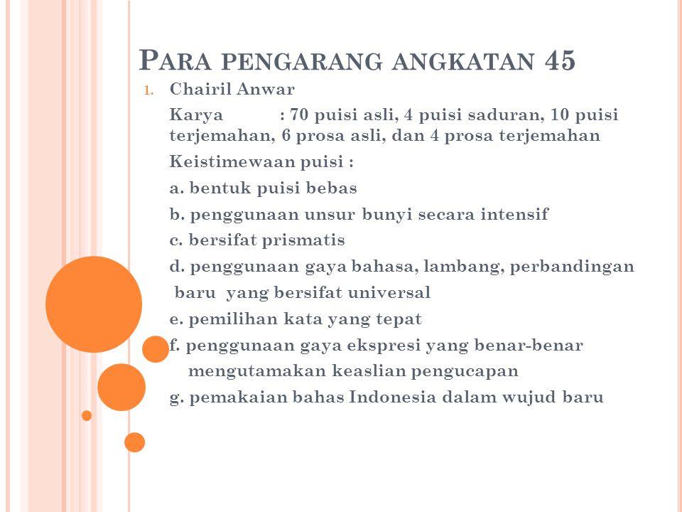 P ARA PENGARANG ANGKATAN 45 1. Chairil Anwar Karya: 70 puisi asli, 4 puisi saduran, 10 puisi terjemahan, 6 prosa asli, dan 4 prosa terjemahan Keistime