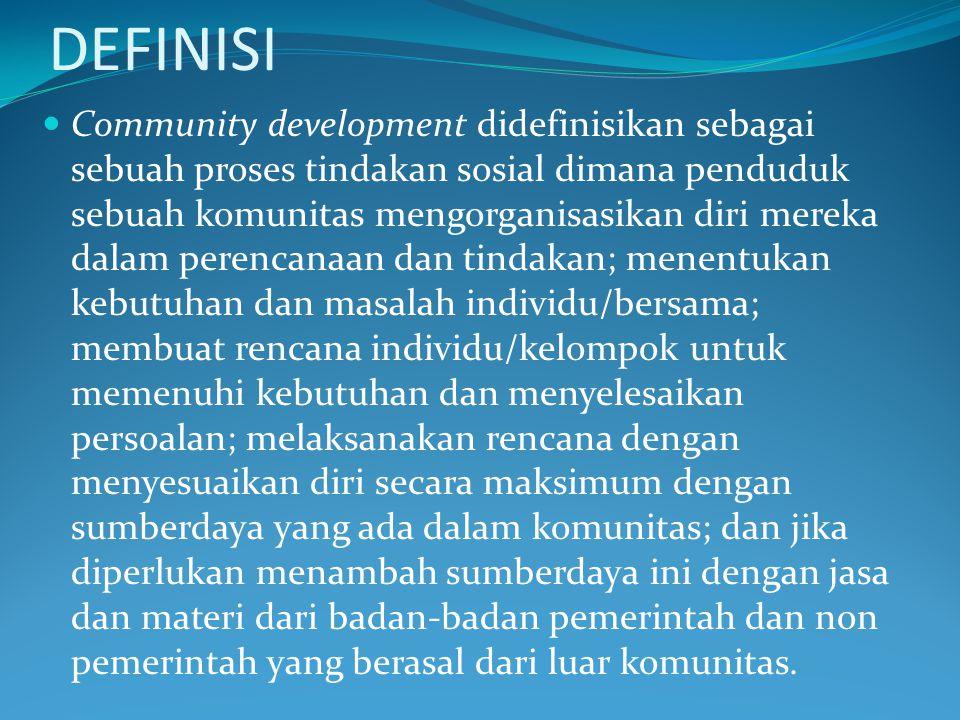 DEFINISI Community development didefinisikan sebagai sebuah proses tindakan sosial dimana penduduk sebuah komunitas mengorganisasikan diri mereka dala