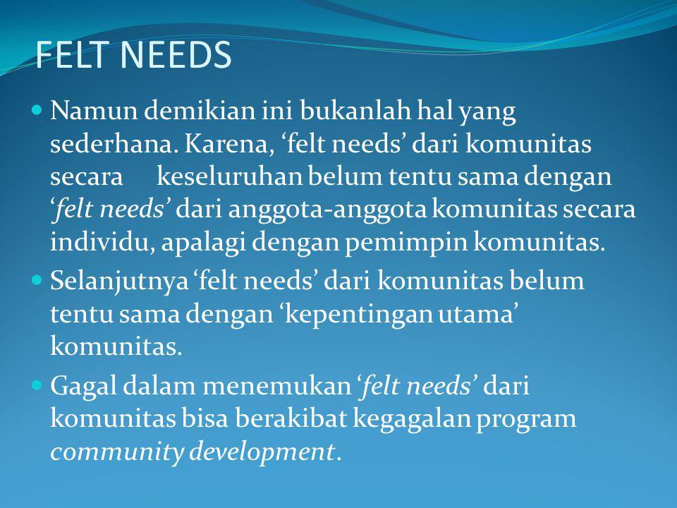 FELT NEEDS Namun demikian ini bukanlah hal yang sederhana. Karena, 'felt needs' dari komunitas secara keseluruhan belum tentu sama dengan 'felt needs'