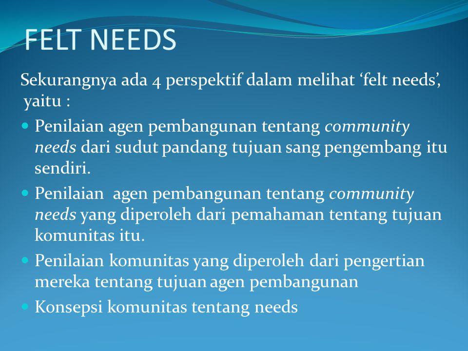 FELT NEEDS Sekurangnya ada 4 perspektif dalam melihat 'felt needs', yaitu : Penilaian agen pembangunan tentang community needs dari sudut pandang tuju