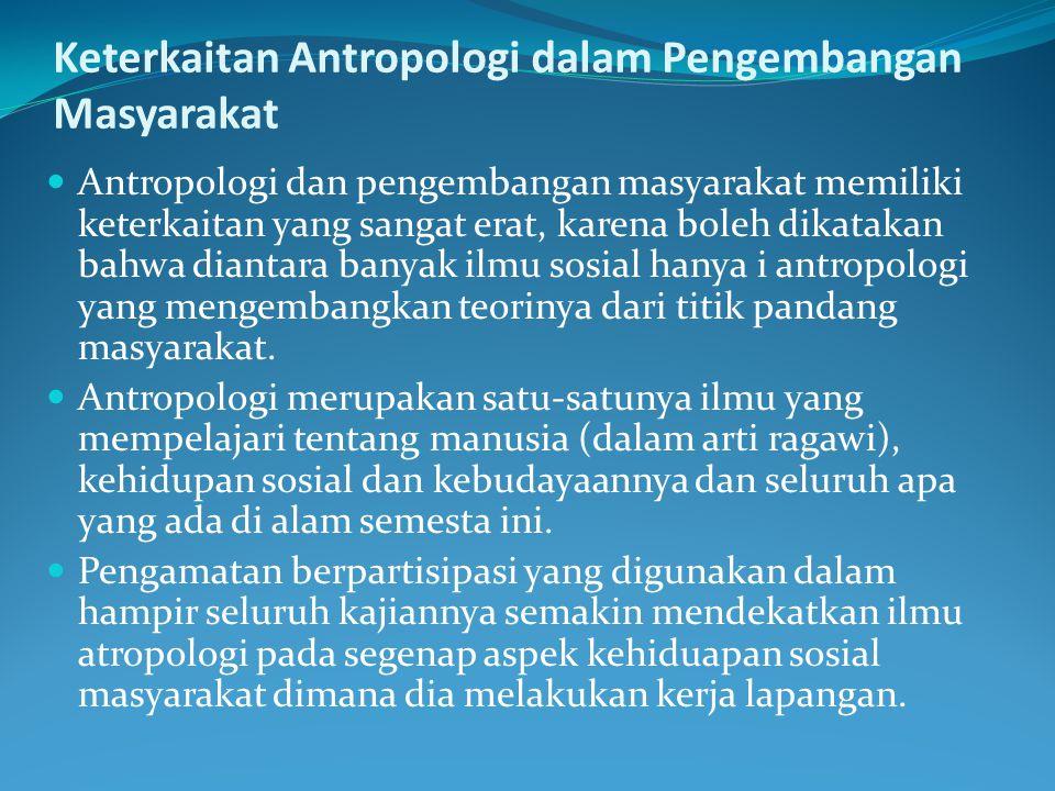 Keterkaitan Antropologi dalam Pengembangan Masyarakat Antropologi dan pengembangan masyarakat memiliki keterkaitan yang sangat erat, karena boleh dika