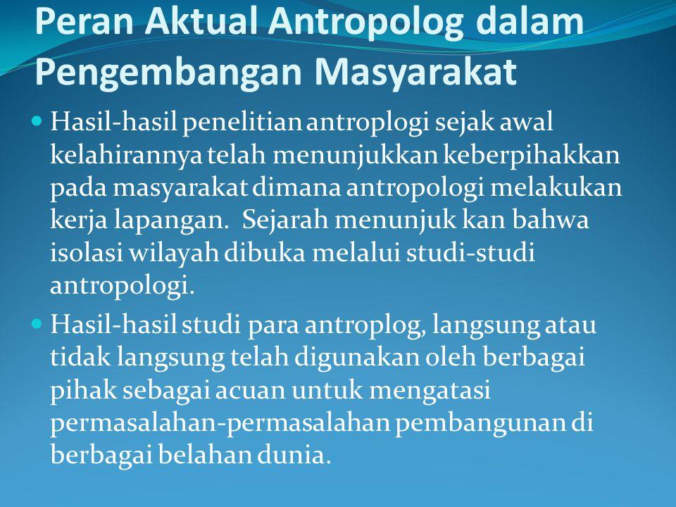 Peran Aktual Antropolog dalam Pengembangan Masyarakat Hasil-hasil penelitian antroplogi sejak awal kelahirannya telah menunjukkan keberpihakkan pada m
