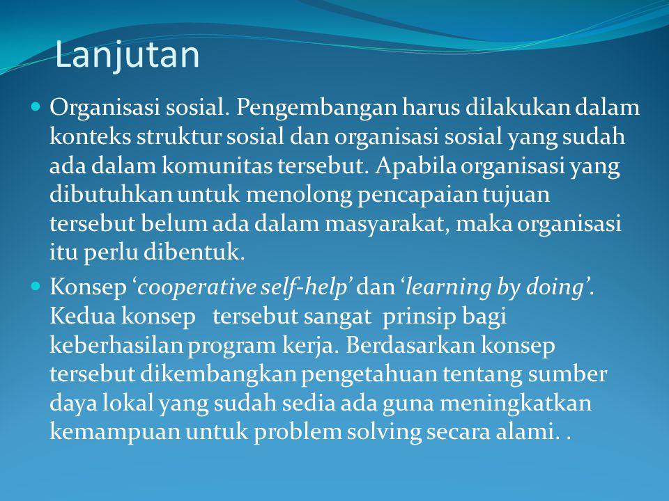 Lanjutan Organisasi sosial. Pengembangan harus dilakukan dalam konteks struktur sosial dan organisasi sosial yang sudah ada dalam komunitas tersebut.