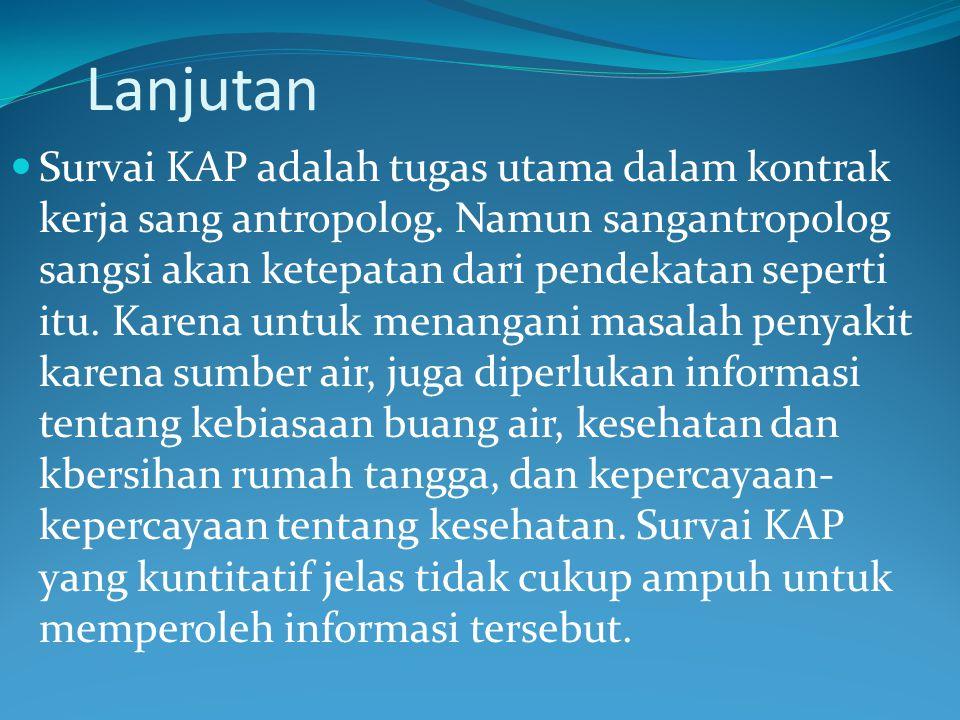 Lanjutan Survai KAP adalah tugas utama dalam kontrak kerja sang antropolog. Namun sangantropolog sangsi akan ketepatan dari pendekatan seperti itu. Ka