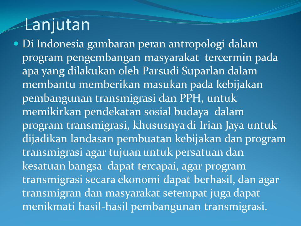 Lanjutan Di Indonesia gambaran peran antropologi dalam program pengembangan masyarakat tercermin pada apa yang dilakukan oleh Parsudi Suparlan dalam m