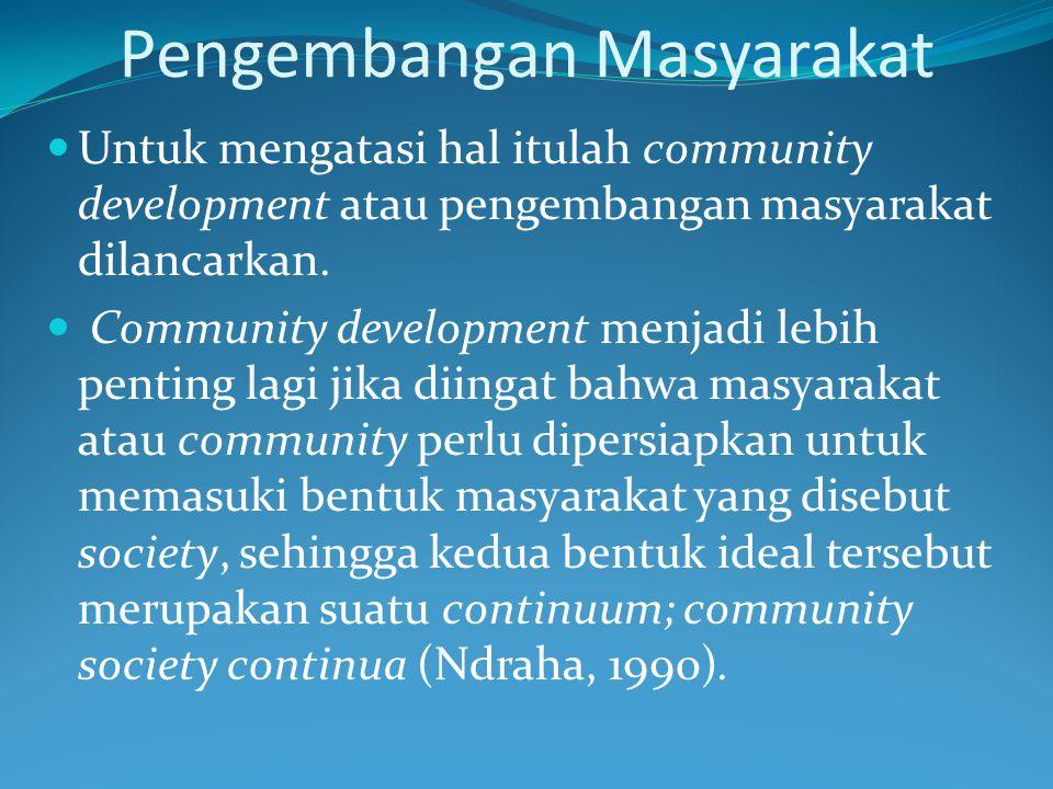 Pengembangan Masyarakat Untuk mengatasi hal itulah community development atau pengembangan masyarakat dilancarkan. Community development menjadi lebih