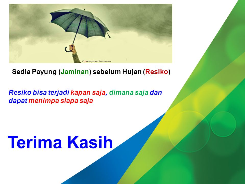 Date : 11 Maret 2014 Resiko bisa terjadi kapan saja, dimana saja dan dapat menimpa siapa saja Terima Kasih Sedia Payung (Jaminan) sebelum Hujan (Resiko)
