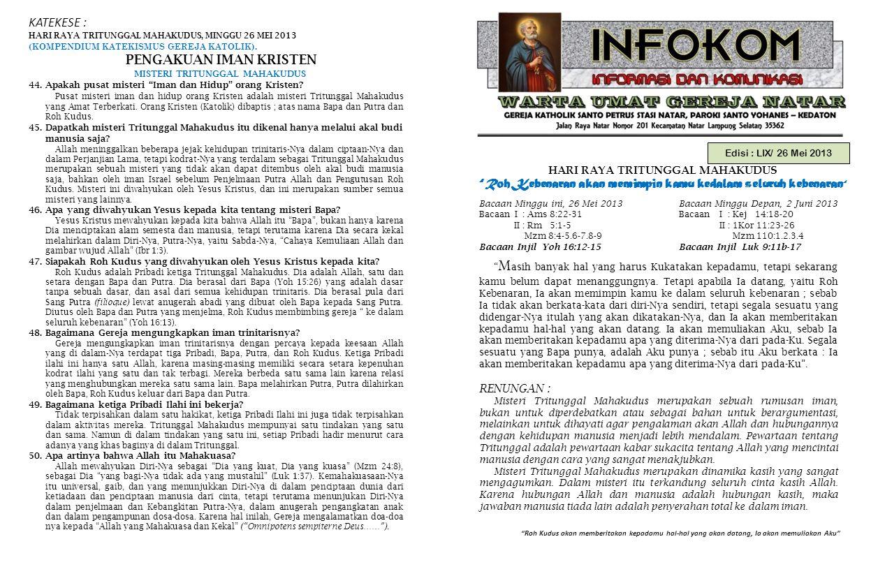 Edisi : LIX/ 26 Mei 2013 HARI RAYA TRITUNGGAL MAHAKUDUS Roh Kebenaran akan memimpin kamu kedalam seluruh kebenaran Roh Kudus akan memberitakan kepadamu hal-hal yang akan datang, Ia akan memuliakan Aku Bacaan Minggu ini, 26 Mei 2013 Bacaan Minggu Depan, 2 Juni 2013 Bacaan I : Ams 8:22-31 Bacaan I : Kej 14:18-20 II : Rm 5:1-5 II : 1Kor 11:23-26 Mzm 8:4-5.6-7.8-9 Mzm 110:1.2.3.4 Bacaan Injil Yoh 16:12-15 Bacaan Injil Luk 9:11b-17 KATEKESE : HARI RAYA TRITUNGGAL MAHAKUDUS, MINGGU 26 MEI 2013 (KOMPENDIUM KATEKISMUS GEREJA KATOLIK).