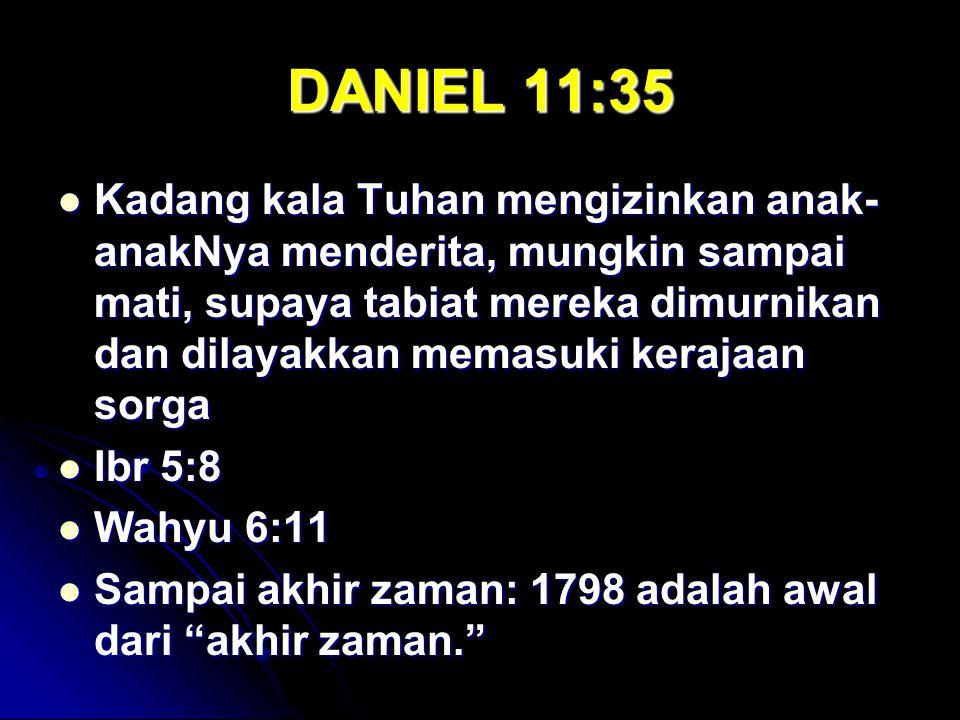 DANIEL 11:35 Kadang kala Tuhan mengizinkan anak- anakNya menderita, mungkin sampai mati, supaya tabiat mereka dimurnikan dan dilayakkan memasuki keraj
