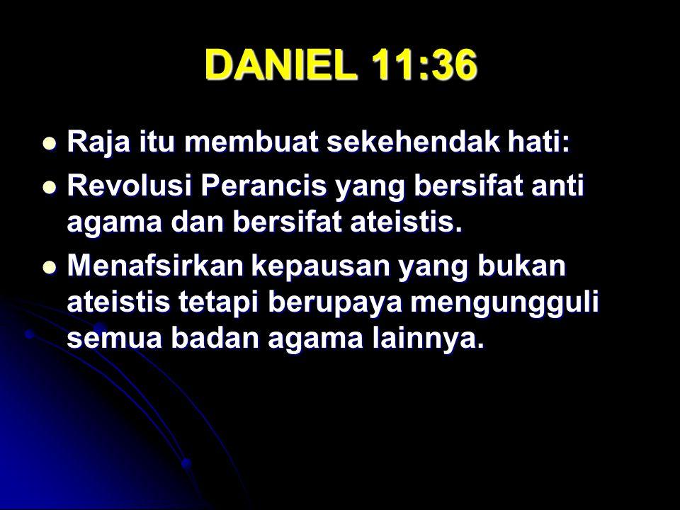 DANIEL 11:36 Raja itu membuat sekehendak hati: Raja itu membuat sekehendak hati: Revolusi Perancis yang bersifat anti agama dan bersifat ateistis. Rev