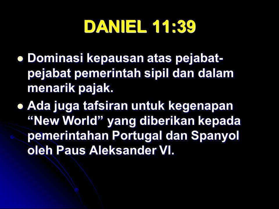 DANIEL 11:39 Dominasi kepausan atas pejabat- pejabat pemerintah sipil dan dalam menarik pajak. Dominasi kepausan atas pejabat- pejabat pemerintah sipi