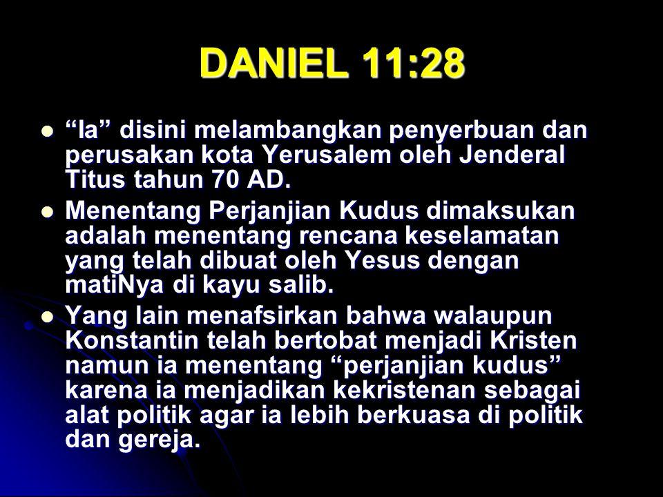 "DANIEL 11:28 ""Ia"" disini melambangkan penyerbuan dan perusakan kota Yerusalem oleh Jenderal Titus tahun 70 AD. ""Ia"" disini melambangkan penyerbuan dan"