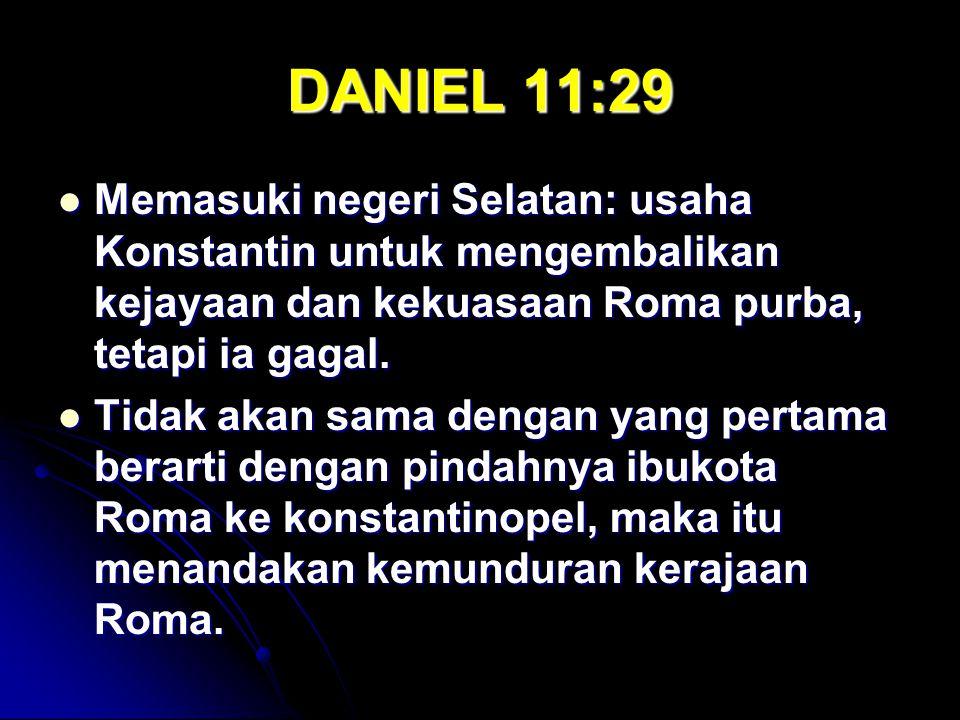 DANIEL 11:29 Memasuki negeri Selatan: usaha Konstantin untuk mengembalikan kejayaan dan kekuasaan Roma purba, tetapi ia gagal. Memasuki negeri Selatan