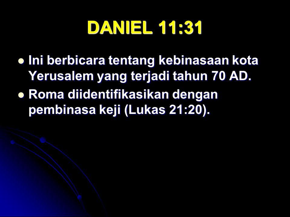DANIEL 11:31 Ini berbicara tentang kebinasaan kota Yerusalem yang terjadi tahun 70 AD. Ini berbicara tentang kebinasaan kota Yerusalem yang terjadi ta