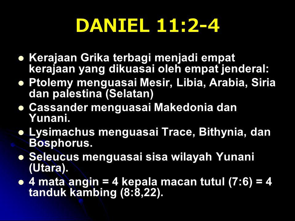 DANIEL 11:2-4 Kerajaan Grika terbagi menjadi empat kerajaan yang dikuasai oleh empat jenderal: Ptolemy menguasai Mesir, Libia, Arabia, Siria dan palestina (Selatan) Cassander menguasai Makedonia dan Yunani.