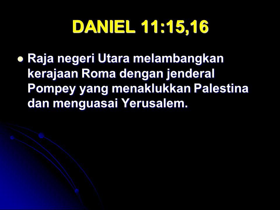 DANIEL 11:15,16 Raja negeri Utara melambangkan kerajaan Roma dengan jenderal Pompey yang menaklukkan Palestina dan menguasai Yerusalem.