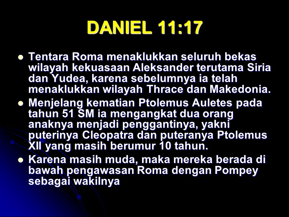 DANIEL 11:17 Tentara Roma menaklukkan seluruh bekas wilayah kekuasaan Aleksander terutama Siria dan Yudea, karena sebelumnya ia telah menaklukkan wilayah Thrace dan Makedonia.