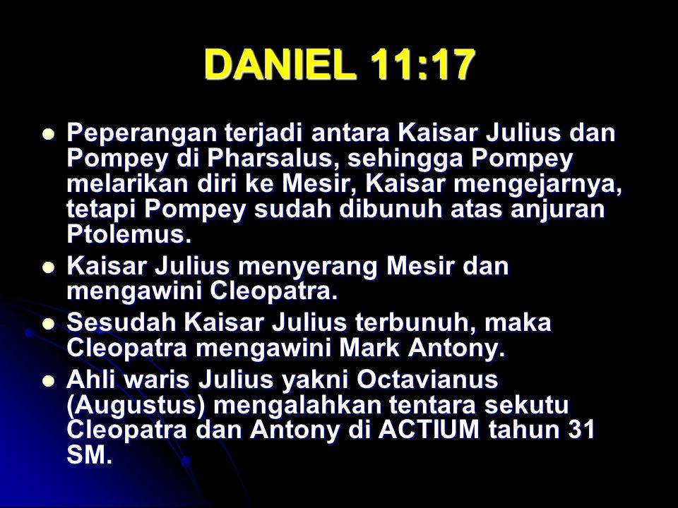 DANIEL 11:17 Peperangan terjadi antara Kaisar Julius dan Pompey di Pharsalus, sehingga Pompey melarikan diri ke Mesir, Kaisar mengejarnya, tetapi Pompey sudah dibunuh atas anjuran Ptolemus.