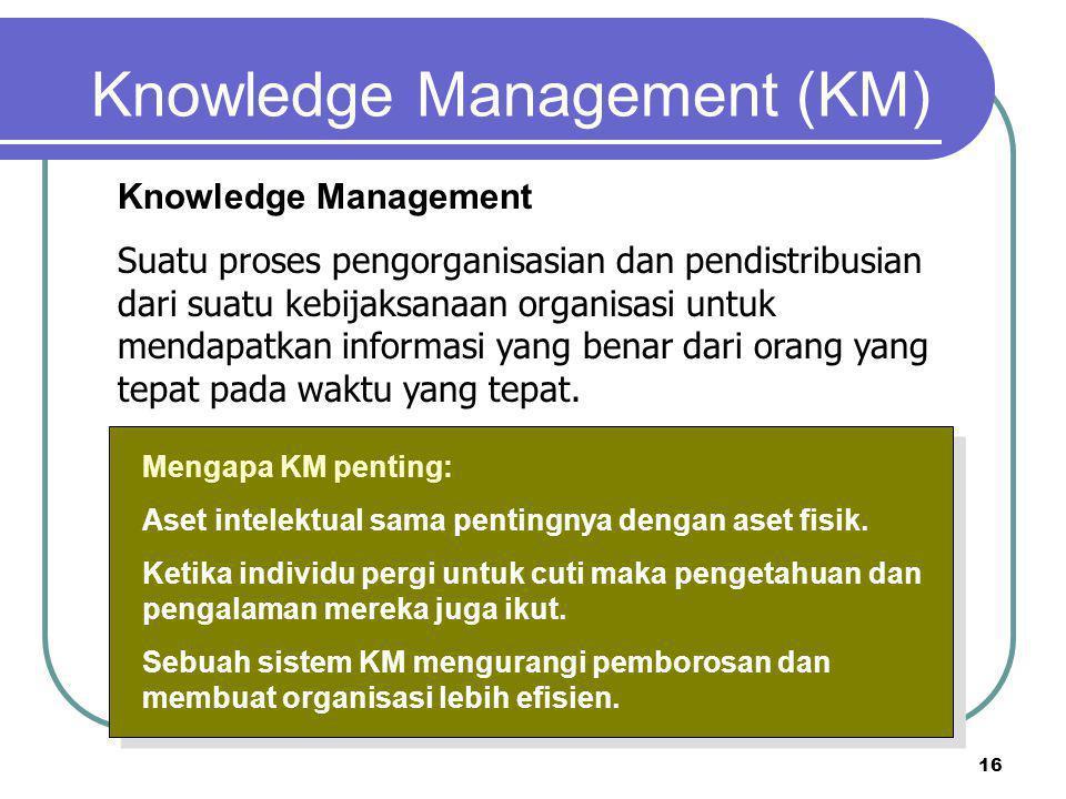 16 Knowledge Management (KM) Mengapa KM penting: Aset intelektual sama pentingnya dengan aset fisik. Ketika individu pergi untuk cuti maka pengetahuan