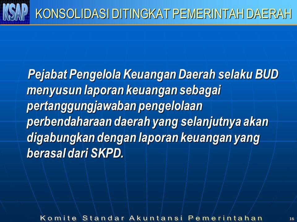 16 KONSOLIDASI DITINGKAT PEMERINTAH DAERAH Pejabat Pengelola Keuangan Daerah selaku BUD menyusun laporan keuangan sebagai pertanggungjawaban pengelolaan perbendaharaan daerah yang selanjutnya akan digabungkan dengan laporan keuangan yang berasal dari SKPD.