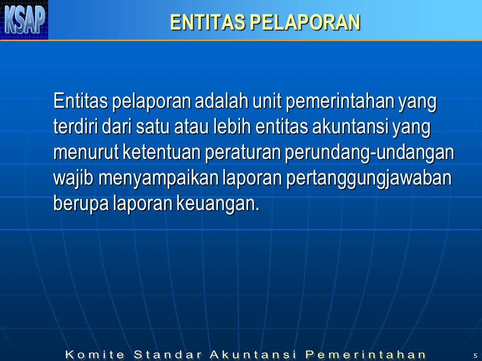 5 ENTITAS PELAPORAN Entitas pelaporan adalah unit pemerintahan yang terdiri dari satu atau lebih entitas akuntansi yang menurut ketentuan peraturan perundang-undangan wajib menyampaikan laporan pertanggungjawaban berupa laporan keuangan.