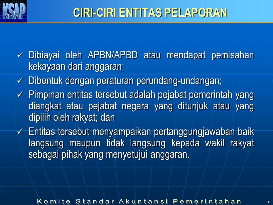 6 CIRI-CIRI ENTITAS PELAPORAN Dibiayai oleh APBN/APBD atau mendapat pemisahan kekayaan dari anggaran; Dibiayai oleh APBN/APBD atau mendapat pemisahan kekayaan dari anggaran; Dibentuk dengan peraturan perundang-undangan; Dibentuk dengan peraturan perundang-undangan; Pimpinan entitas tersebut adalah pejabat pemerintah yang diangkat atau pejabat negara yang ditunjuk atau yang dipilih oleh rakyat; dan Pimpinan entitas tersebut adalah pejabat pemerintah yang diangkat atau pejabat negara yang ditunjuk atau yang dipilih oleh rakyat; dan Entitas tersebut menyampaikan pertanggungjawaban baik langsung maupun tidak langsung kepada wakil rakyat sebagai pihak yang menyetujui anggaran.