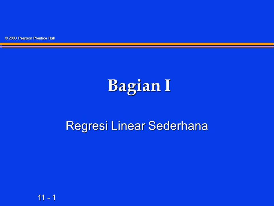 11 - 1 © 2003 Pearson Prentice Hall Bagian I Bagian I Regresi Linear Sederhana