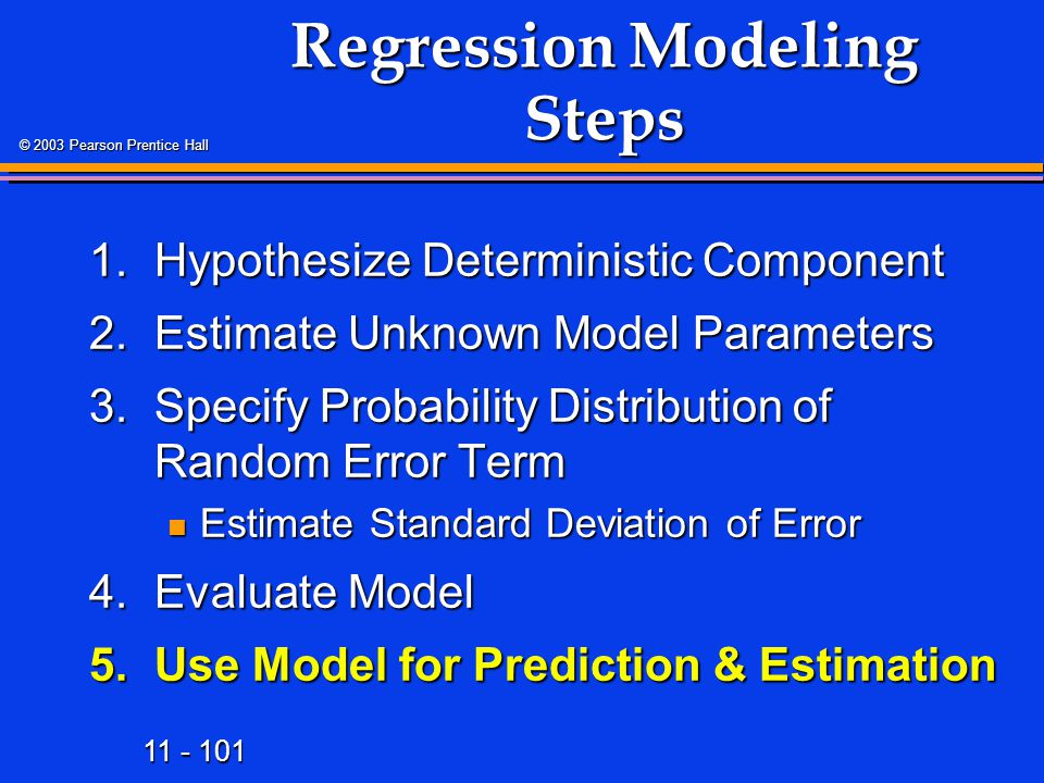 11 - 101 © 2003 Pearson Prentice Hall Regression Modeling Steps 1.Hypothesize Deterministic Component 2.Estimate Unknown Model Parameters 3.Specify Probability Distribution of Random Error Term Estimate Standard Deviation of Error Estimate Standard Deviation of Error 4.Evaluate Model 5.Use Model for Prediction & Estimation