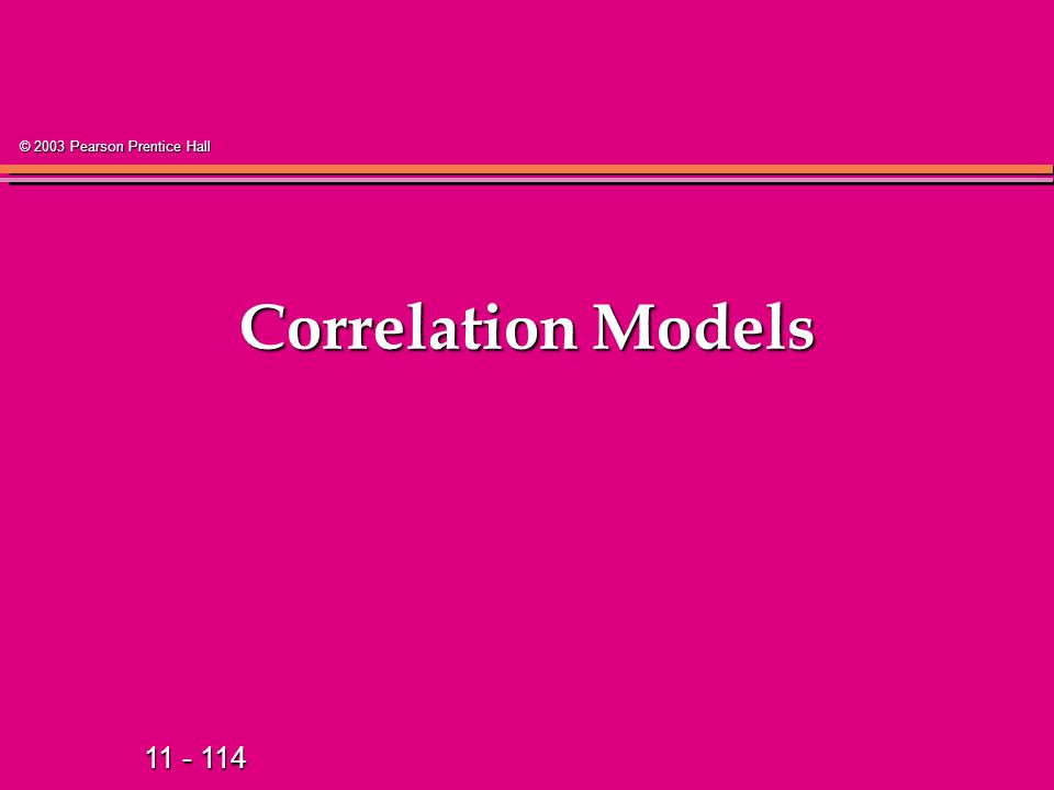11 - 114 © 2003 Pearson Prentice Hall Correlation Models