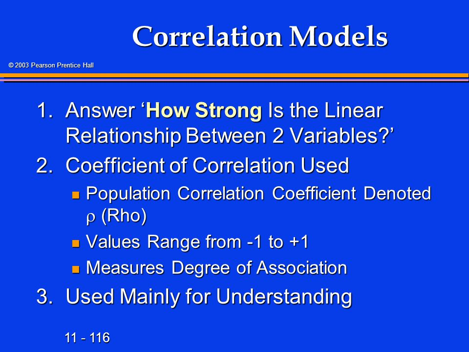 11 - 116 © 2003 Pearson Prentice Hall Correlation Models 1.Answer 'How Strong Is the Linear Relationship Between 2 Variables ' 2.Coefficient of Correlation Used Population Correlation Coefficient Denoted  (Rho) Population Correlation Coefficient Denoted  (Rho) Values Range from -1 to +1 Values Range from -1 to +1 Measures Degree of Association Measures Degree of Association 3.Used Mainly for Understanding