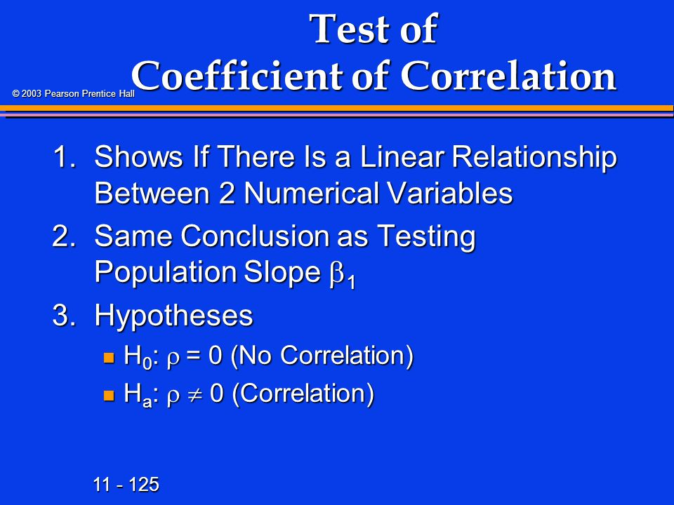 11 - 125 © 2003 Pearson Prentice Hall Test of Coefficient of Correlation 1.Shows If There Is a Linear Relationship Between 2 Numerical Variables 2.Same Conclusion as Testing Population Slope  1 3.Hypotheses H 0 :  = 0 (No Correlation) H 0 :  = 0 (No Correlation) H a :   0 (Correlation) H a :   0 (Correlation)